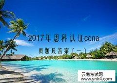 2017年思科认证ccna真题及答案【云南考试网】