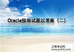 2017年Oracle预测试题以答案(二)【云南考试网】