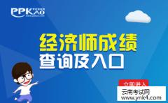 云南考试中心:2018年查询云南2017年经济师考试成绩时间公告