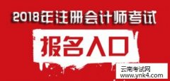 云南考试中心:2018年注册会计师全国统一考试报名时间及入口