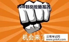云南省招考频道:2018年云南特岗教师考试报考指南(必看)