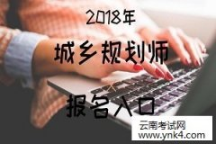 云南省考试中心:2018年云南注册城乡规划师职业资格考试报名