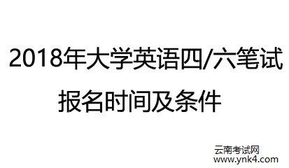 云南考试中心:2018年四六级笔试报名入口及报名条件