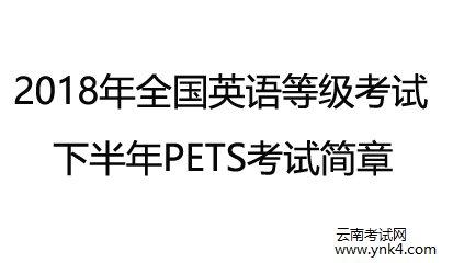 云南招考频道:云南省2018下半年全国英语等级考试PETS简章