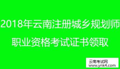 云南省考试中心:2018云南注册城乡规划师职业资格考试证书领取