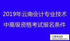 云南省考试中心:2019年云南会计专业技术中高级资格考试报名条件