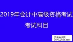 云南省考试中心:2019云南会计专业技术中高级资格考试考试科目