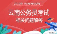 云南公务员考试网:2019年云南公务员考试相关问题解答