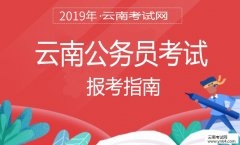 云南公务员考试网:2019年云南省考试录用公务员报考指南