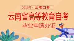 云南招考频道:2019年上半年云南省高等教育自考毕业申请办证
