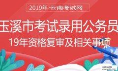 云南公务员:2019年玉溪市考试录用公务员资格复审及后续相关事项