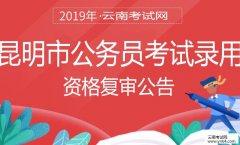 云南公务员考试网:2019年昆明市公务员考试录用资格复审公告