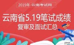 事业单位招聘:2019年云南省5.19笔试成绩、复审及面试汇总