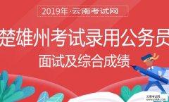 云南公务员考试网:2019年楚雄州考试录用公务员面试及综合成绩