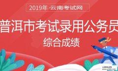 云南公务员考试网:2019年云南省普洱市考试录用公务员综合成绩