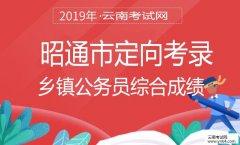 云南公务员考试网:2019年昭通市定向考录乡镇公务员综合成绩
