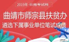 遴选:2019年曲靖市师宗县扶贫办遴选下属事业单位笔试成绩