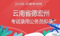 云南公务员考试网:2019年云南省德宏州考试录用公务员拟录