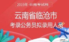 云南公务员考试网:2019年云南省临沧市考录公务员拟录用人员
