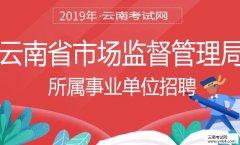 事业单位招聘:2019年云南省市场监督管理局所属事业单位招聘