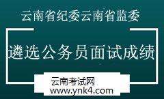 公务员:2019年云南省纪委云南省监委公开遴选公务员面试成绩