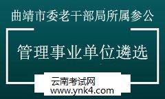 遴选:2019年中共曲靖市委老干部局所属参公管理事业单位遴选