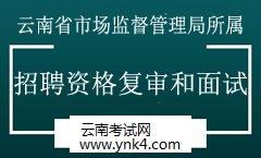 2019年云南省市场监督管理局所属事业单位招聘资格复审和面试