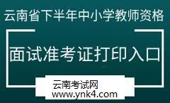 2019年云南省下半年中小学教师资格考试面试准考证打印入口