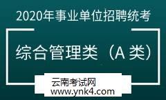 云南招考频道:2020年事业单位招聘统考考试综合管理类(A 类)
