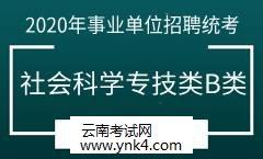 云南招考频道:2020事业单位招聘统考考试社会科学专技类(B类)