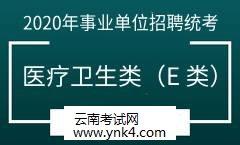 云南招考频道:2020事业单位招聘统考考试医疗卫生类(E 类)
