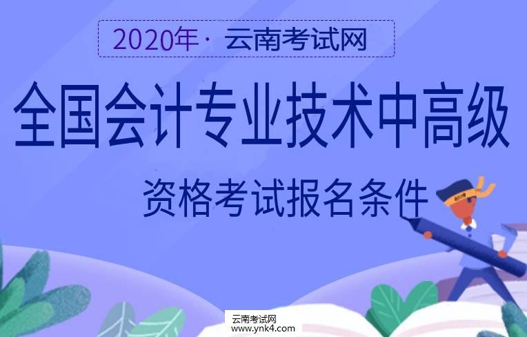 云南招考频道:2020全国会计专业技术中高级资格考试报名及条件